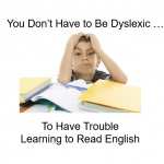 You Don't Have to Be Dyslexic to Have Trouble Learning to Read English